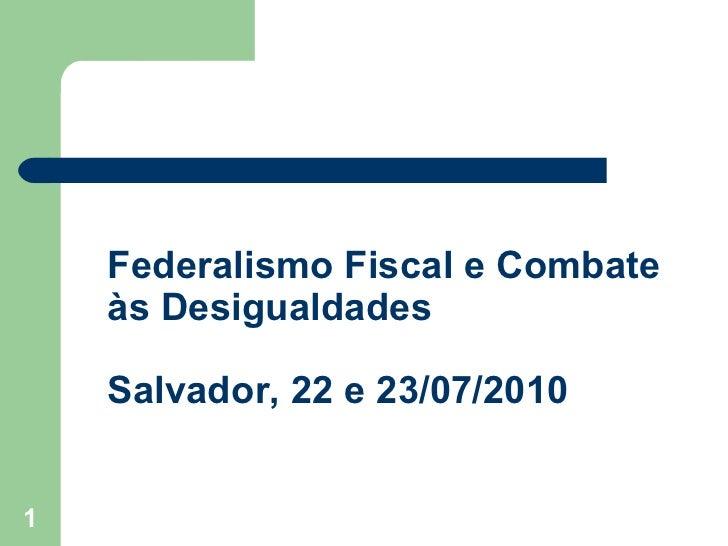 Federalismo Fiscal e Combate    às Desigualdades    Salvador, 22 e 23/07/20101