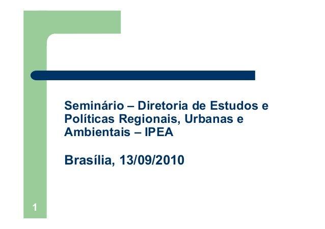 1Seminário – Diretoria de Estudos ePolíticas Regionais, Urbanas eAmbientais – IPEABrasília, 13/09/2010