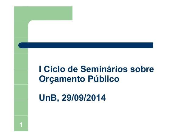 I Ciclo de Seminários sobreI Ciclo de Seminários sobre Orçamento Público UnB, 29/09/2014UnB, 29/09/2014 1