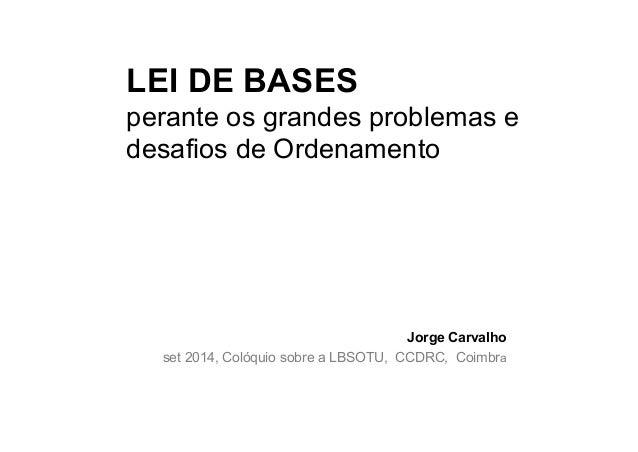 LEI DE BASES  perante os grandes problemas e  desafios de Ordenamento  Jorge Carvalho  set 2014, Colóquio sobre a LBSOTU, ...