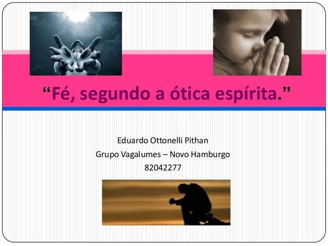 "Eduardo Ottonelli Pithan Grupo Vagalumes – Novo Hamburgo 82042277 ""Fé, segundo a ótica espírita."""