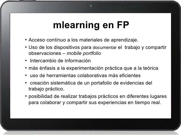 mlearning en FP• Acceso contínuo a los materiales de aprendizaje.• Uso de los dispositivos para documentar el trabajo y co...