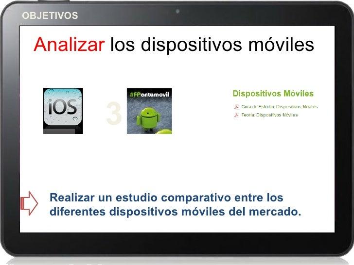 OBJETIVOS Analizar los dispositivos móviles             3    Realizar un estudio comparativo entre los    diferentes dispo...