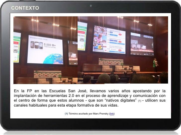 CONTEXTOEn la FP en las Escuelas San José, llevamos varios años apostando por laimplantación de herramientas 2.0 en el pro...