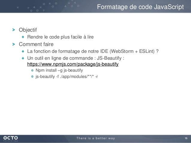16 Objectif Rendre le code plus facile à lire Comment faire La fonction de formatage de notre IDE (WebStorm + ESLint) ? Un...