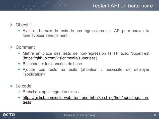 18 Objectif Avoir un harnais de tests de non-régressions sur l'API pour pouvoir la faire évoluer sereinement Comment Mettr...