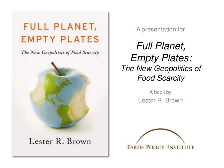 A presentation for   Full Planet,  Empty Plates:The New Geopolitics of    Food Scarcity        A book by    Lester R. Brown