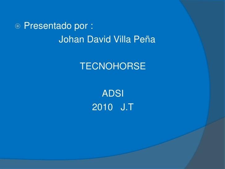 Presentado por :<br />                 Johan David Villa Peña<br />TECNOHORSE<br />ADSI<br />2010   J.T<br />