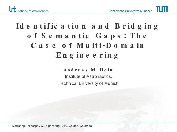 Identification and Bridging of Semantic Gaps: The Case of Multi-Domain Engineering Andreas M. Hein Institute of Astronauti...