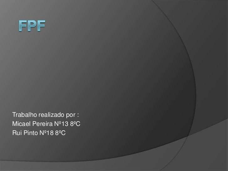 FPF<br />Trabalho realizado por :<br />Micael Pereira Nº13 8ºC<br />Rui Pinto Nº18 8ºC<br />