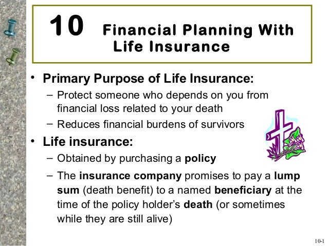 10 Financial Planning With Life Insurance • Primary Purpose of Life Insurance: – Protect someone who depends on you from f...