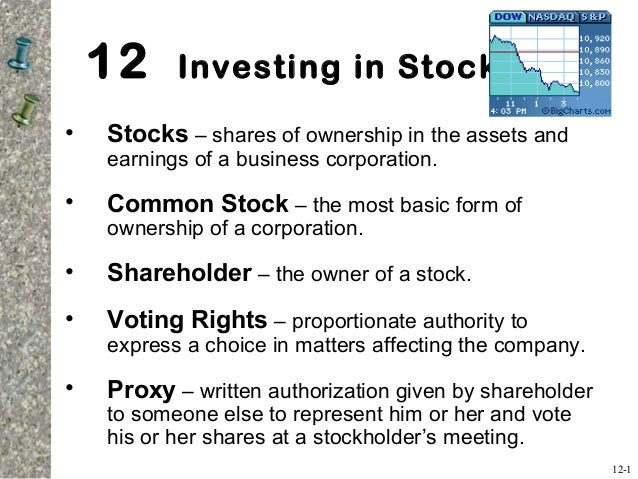 12 Investing in Stocks • Stocks – shares of ownership in the assets and earnings of a business corporation. • Common Stock...