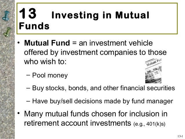 13 Investing in Mutual Funds • Mutual Fund = an investment vehicle offered by investment companies to those who wish to: –...