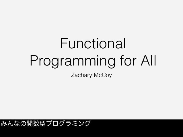 Functional Programming for All Zachary McCoy みんなの関数型プログラミング