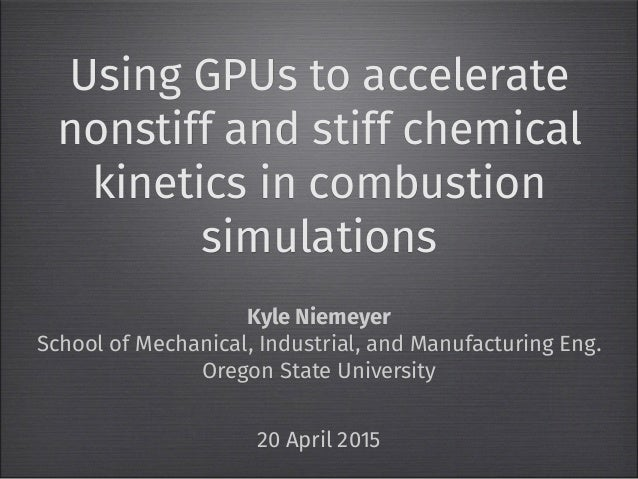 Using GPUs to accelerate nonstiff and stiff chemical kinetics in combustion simulations Kyle Niemeyer School of Mechanical...