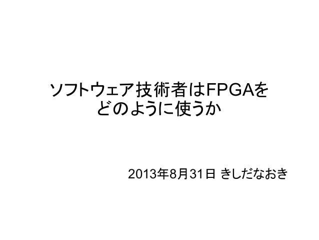 ソフトウェア技術者はFPGAを  どのように使うか  2013年8月31日 きしだなおき