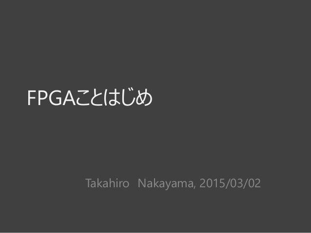FPGAことはじめ Takahiro Nakayama, 2015/03/02