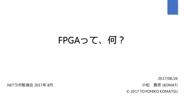 FPGAって、何? .NETラボ勉強会 2017年 8月 2017/08/26 小松 豊彦 (KOMAT) © 2017 TOYOHIKO KOMATSU
