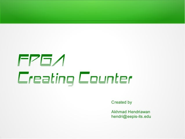 FPGACreating Counter             Created by             Akhmad Hendriawan             hendri@eepis-its.edu