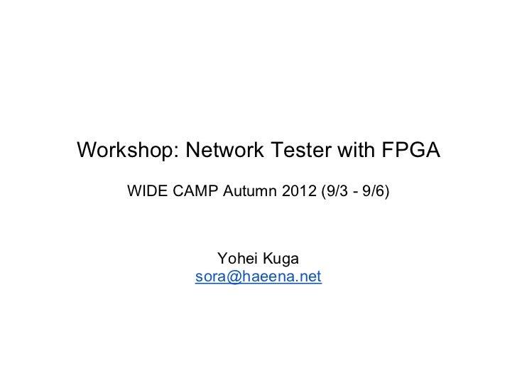 Workshop: Network Tester with FPGA    WIDE CAMP Autumn 2012 (9/3 - 9/6)               Yohei Kuga            sora@haeena.net