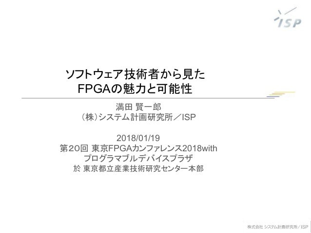 ソフトウェア技術者から見た FPGAの魅力と可能性 満田 賢一郎 (株)システム計画研究所/ISP 2018/01/19 第20回 東京FPGAカンファレンス2018with プログラマブルデバイスプラザ 於 東京都立産業技術研究センター本部
