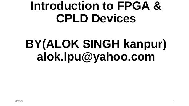 Introduction to FPGA & CPLD Devices BY(ALOK SINGH kanpur) alok.lpu@yahoo.com 04/20/18 1