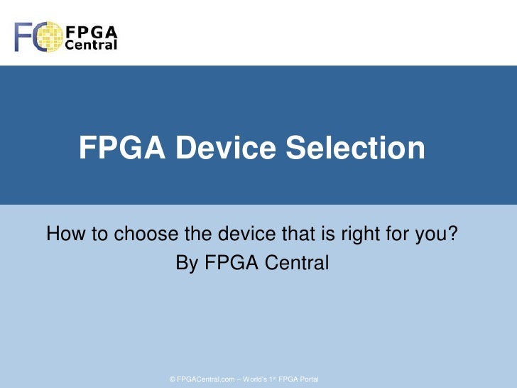 FPGA Device Selection  How to choose the device that is right for you?              By FPGA Central                   © FP...