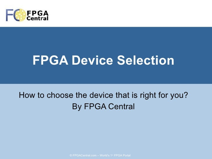 FPGA Device Selection How to choose the device that is right for you? By FPGA Central © FPGACentral.com – World's 1 st  FP...