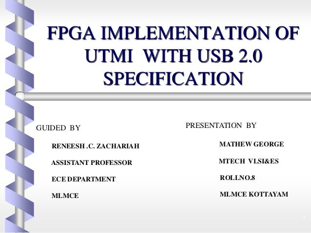 FPGA IMPLEMENTATION OF UTMI WITH USB 2.0 SPECIFICATION 1 GUIDED BY RENEESH .C. ZACHARIAH ASSISTANT PROFESSOR ECE DEPARTMEN...