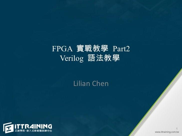 FPGA 實戰教學 Part2  Verilog 語法教學    Lilian Chen                  1