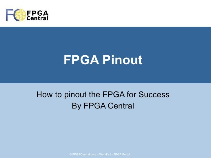 FPGA Pinout How to pinout the FPGA for Success By FPGA Central © FPGACentral.com – World's 1 st  FPGA Portal