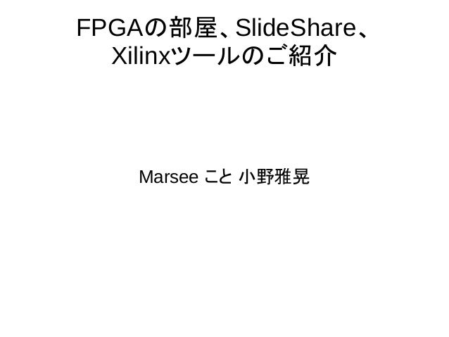 FPGAの部屋、SlideShare、 Xilinxツールのご紹介 Marsee こと 小野雅晃