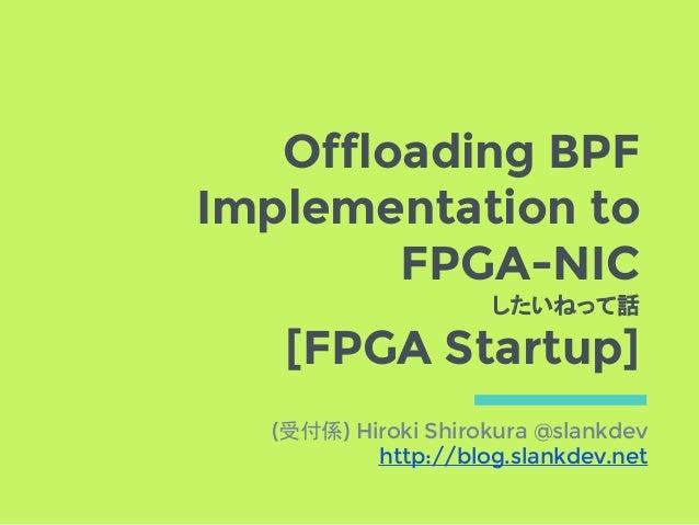 Offloading BPF Implementation to FPGA-NIC したいねって話 [FPGA Startup] (受付係) Hiroki Shirokura @slankdev http://blog.slankdev.net