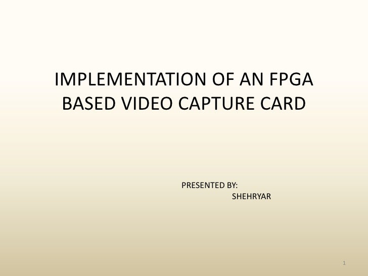 IMPLEMENTATION OF AN FPGA BASED VIDEO CAPTURE CARD<br />1<br />PRESENTED BY:<br />                       SHEHRYAR<br />