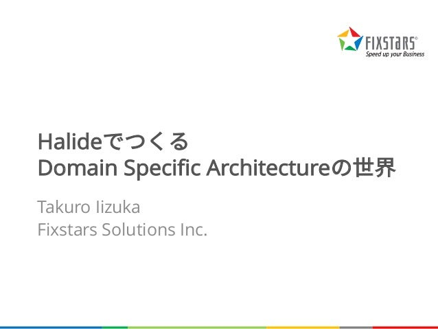 Halideでつくる Domain Specific Architectureの世界 Takuro Iizuka Fixstars Solutions Inc.