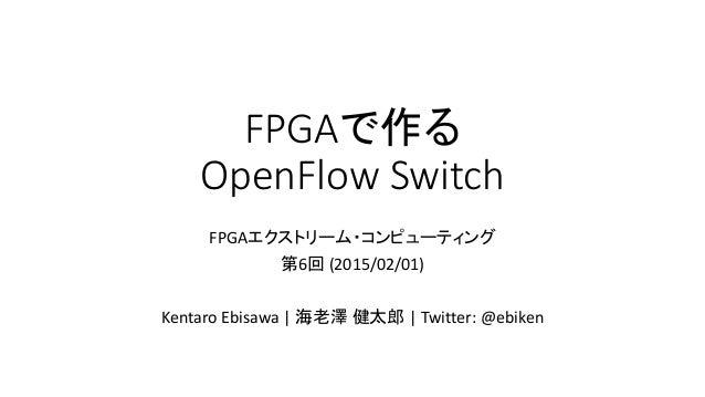 FPGAで作る OpenFlow Switch FPGAエクストリーム・コンピューティング 第6回 (2015/02/01) Kentaro Ebisawa | 海老澤 健太郎 | Twitter: @ebiken