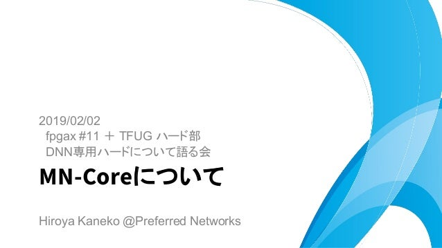 2019/02/02 fpgax #11 + TFUG ハード部 DNN専用ハードについて語る会 MN-Coreについて Hiroya Kaneko @Preferred Networks