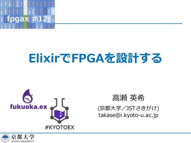 ElixirでFPGAを設計する 高瀬 英希 (京都大学/JSTさきがけ) takase@i.kyoto-u.ac.jp