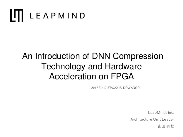 LeapMind, inc. Architecture Unit Leader 山田 貴登 2018/2/17 FPGAX @ DOWANGO An Introduction of DNN Compression Technology and ...