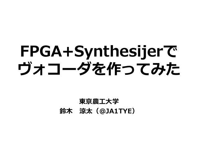 FPGA+Synthesijerで ヴォコーダを作ってみた 東京農工大学 鈴木 涼太(@JA1TYE)