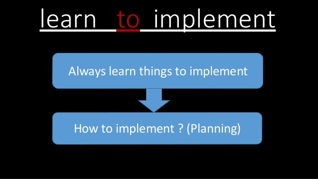 learn to implement Always learn things to implement How to implement ? (Planning)