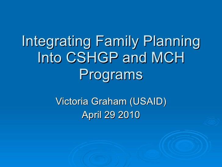Integrating Family Planning Into CSHGP and MCH Programs Victoria Graham (USAID) April 29 2010