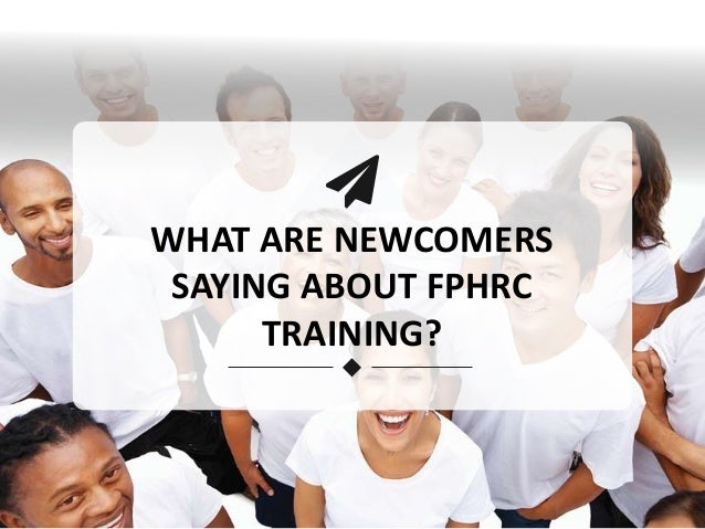 WHAT ARE NEWCOMERS SAYING ABOUT FPHRC TRAINING?
