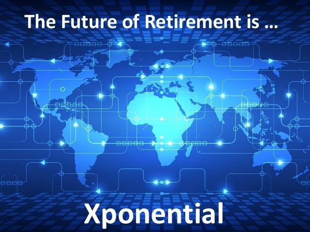 The Future of Retirement is … Xponential