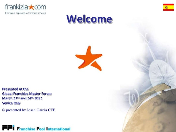 WelcomePresented at theGlobal Franchise Master ForumMarch 23rd and 24th 2012Venice Italy© presented by Josan Garcia CFE   ...
