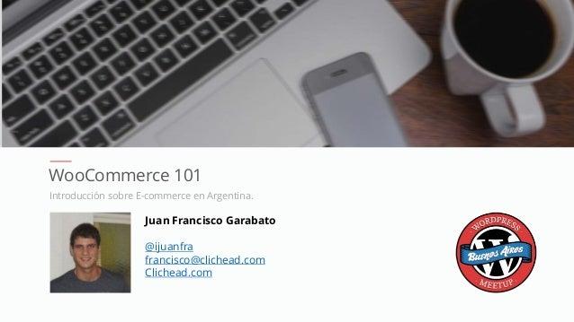 WooCommerce 101 Introducción sobre E-commerce en Argentina. Juan Francisco Garabato @ijuanfra francisco@clichead.com Clich...
