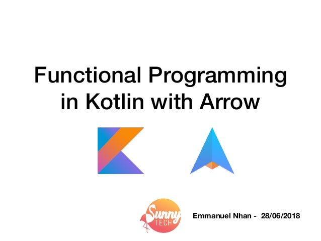 Functional Programming in Kotlin with Arrow Emmanuel Nhan - 28/06/2018