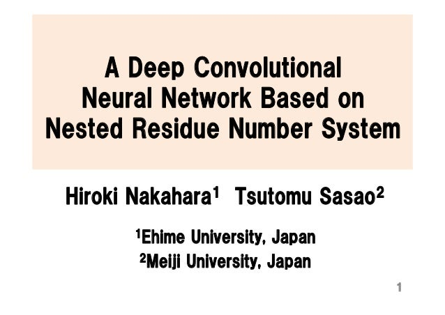 A Deep Convolutional Neural Network Based on Nested Residue Number System Hiroki Nakahara1 Tsutomu Sasao2 1Ehime Universit...