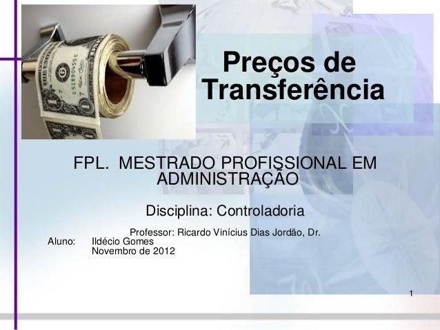 Preços de Transferência FPL. MESTRADO PROFISSIONAL EM ADMINISTRAÇÃO Disciplina: Controladoria Aluno:  Professor: Ricardo V...
