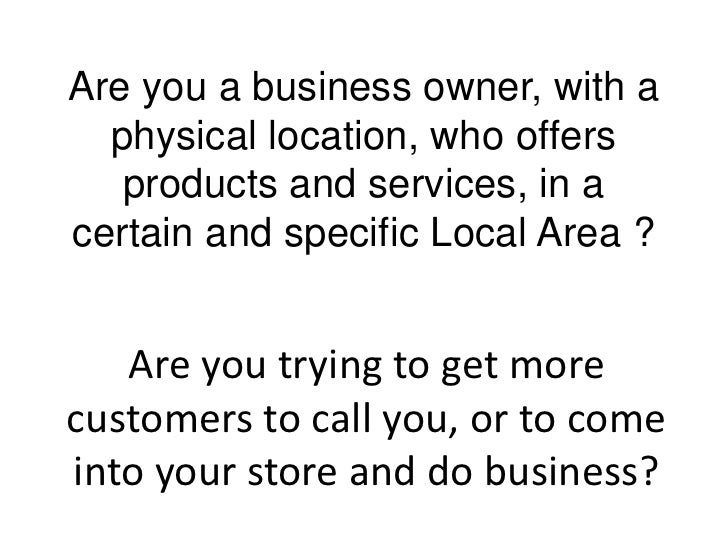 Are you a business owner, with a  physical location, who offers   products and services, in acertain and specific Local Ar...